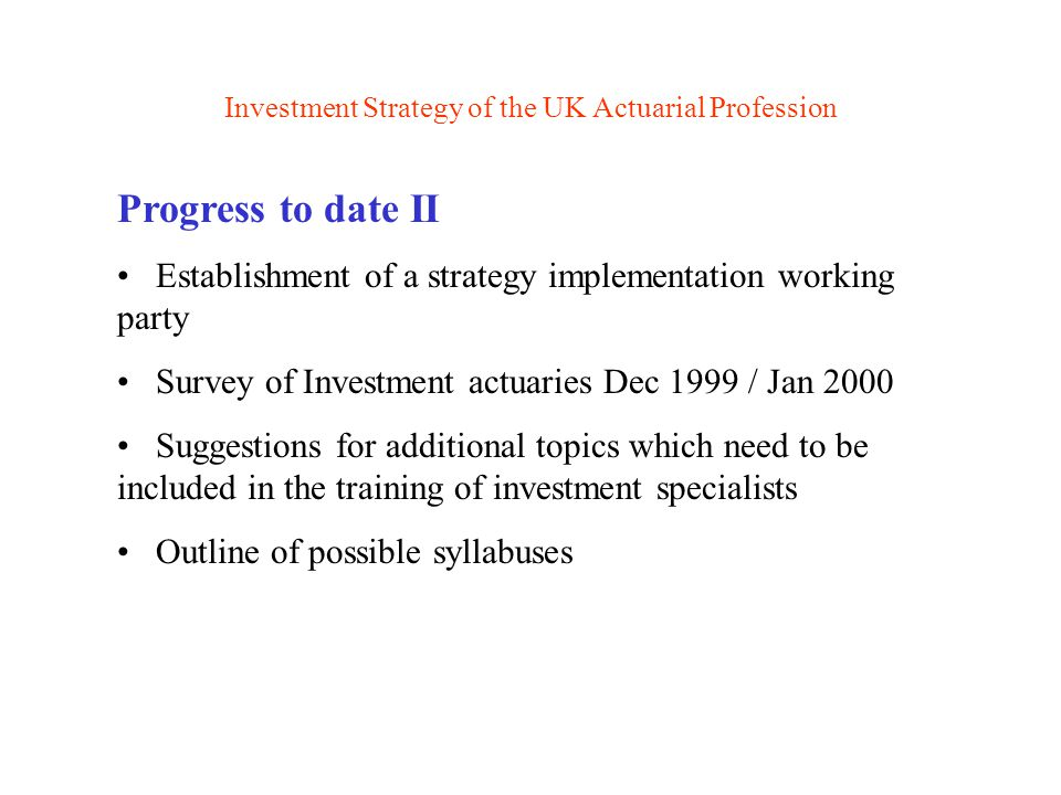 Investment Strategy of the UK Actuarial Profession Major changes to professional examinations Comprehensive review of the complete education and examination system currently under way Target implementation date - 2005 Continuous improvement to the current strategy is being looked at A global education system is a target