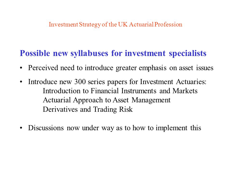 Investment Strategy of the UK Actuarial Profession Possible new syllabuses for investment specialists Perceived need to introduce greater emphasis on asset issues Introduce new 300 series papers for Investment Actuaries: Introduction to Financial Instruments and Markets Actuarial Approach to Asset Management Derivatives and Trading Risk Discussions now under way as to how to implement this
