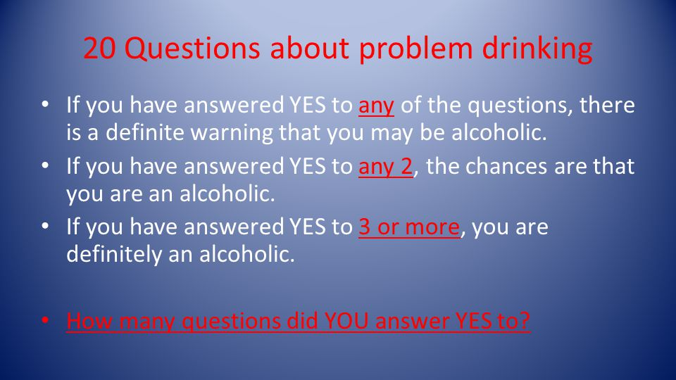 20 Questions about problem drinking If you have answered YES to any of the questions, there is a definite warning that you may be alcoholic.