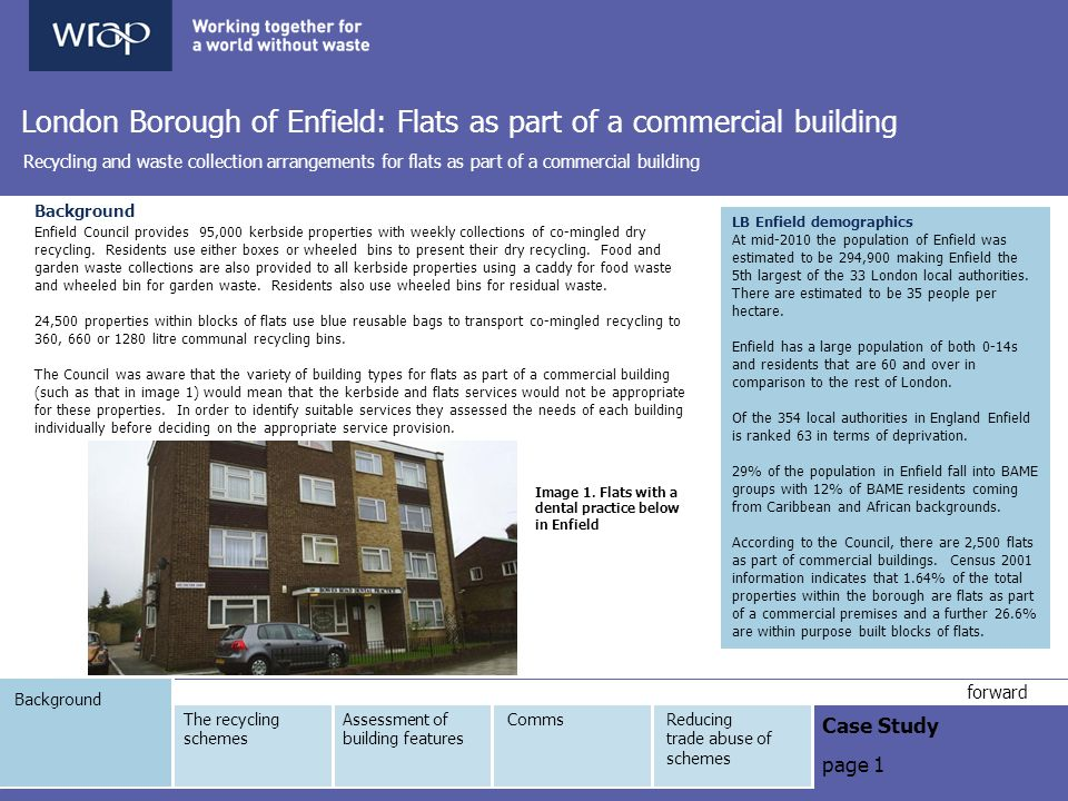 Background Case Study page 1 forward London Borough of Enfield: Flats as part of a commercial building Recycling and waste collection arrangements for flats as part of a commercial building Background Enfield Council provides 95,000 kerbside properties with weekly collections of co-mingled dry recycling.