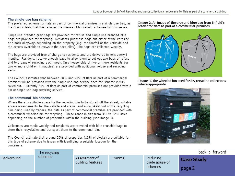 London Borough of Enfield: Recycling and waste collection arrangements for flats as part of a commercial building back : forward Case Study page 2 The recycling schemes Assessment of building features CommsReducing trade abuse of schemes Background The single use bag scheme The preferred scheme for flats as part of commercial premises is a single use bag, as the Council feels that this reduces the misuse of household schemes by businesses.