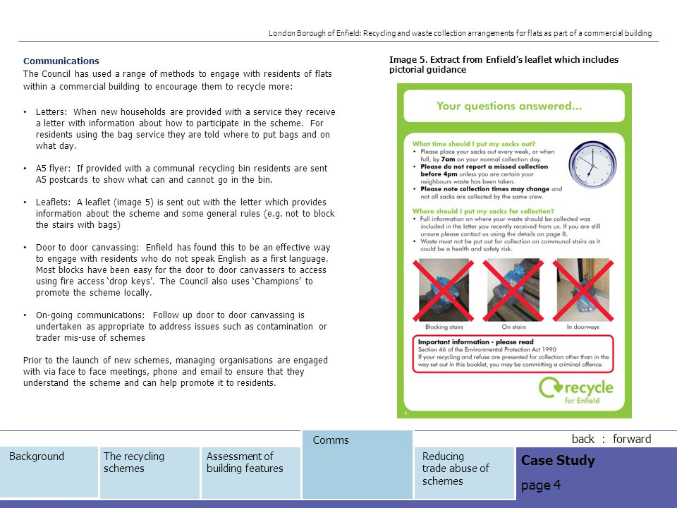 Reducing trade use of schemes The Council employs a variety of approaches to reduce use of these household waste and recycling services by businesses: The collection crews have been trained to monitor and report back issues and the Council has built up their knowledge of problem 'hotspots' for fly-tipping and illicit deposit of commercial waste The Council works with 'Street Hawks', a network of local volunteers who monitor and report issues to the Council If the Council identifies an issue of trade mis-use, a commercial waste officer will visit the business to discuss their legal responsibilities The Council offers terracotta waste sacks for businesses at a reduced price to encourage uptake of Council commercial collection services for small businesses (a recycling service is offered to traders using wheeled bins) The officers within the waste team work closely with officers from the enforcement and commercial waste teams to address issues The Council highlights in communication materials to residents that the household scheme should not be used by businesses (image 6) back : forward Case Study page 5 The recycling schemes Assessment of building features Comms Reducing trade abuse of schemes Background London Borough of Enfield: Recycling and waste collection arrangements for flats as part of a commercial building Image 6.