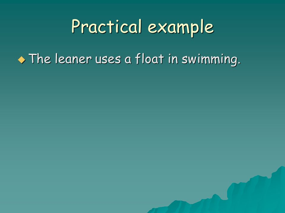 Practical example  The leaner uses a float in swimming.