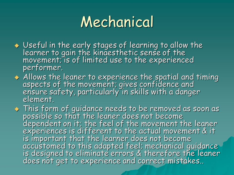 Mechanical  Useful in the early stages of learning to allow the learner to gain the kinaesthetic sense of the movement; is of limited use to the expe