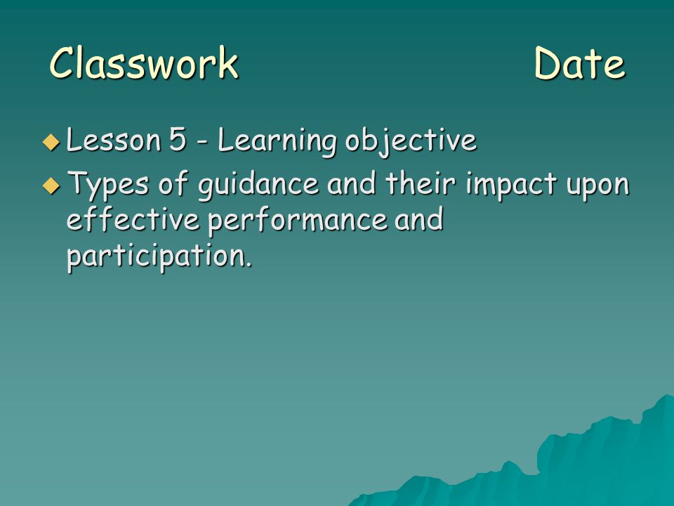 Classwork Date  Lesson 5 - Learning objective  Types of guidance and their impact upon effective performance and participation.