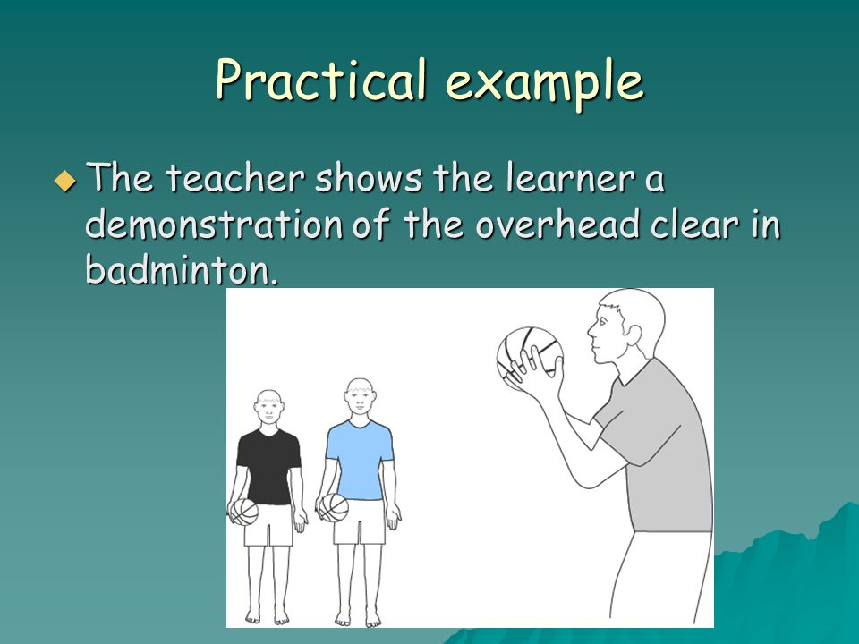 Practical example  The teacher shows the learner a demonstration of the overhead clear in badminton.