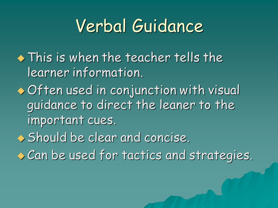Verbal Guidance  This is when the teacher tells the learner information.  Often used in conjunction with visual guidance to direct the leaner to the