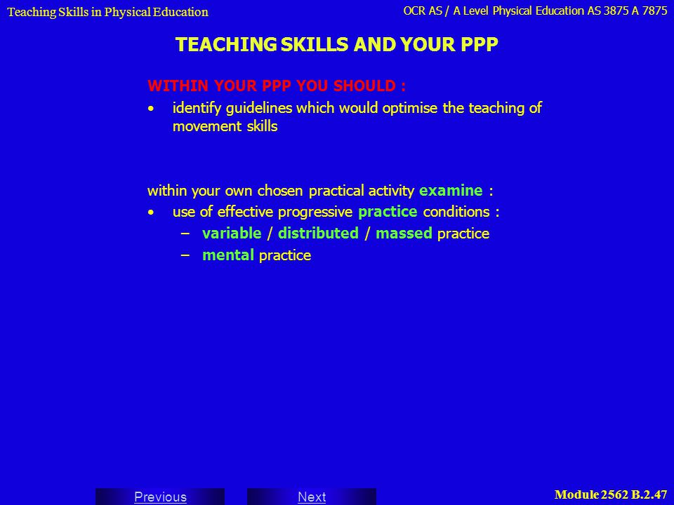 OCR AS / A Level Physical Education AS 3875 A 7875 Next Previous Module 2562 B.2.47 TEACHING SKILLS AND YOUR PPP Teaching Skills in Physical Education