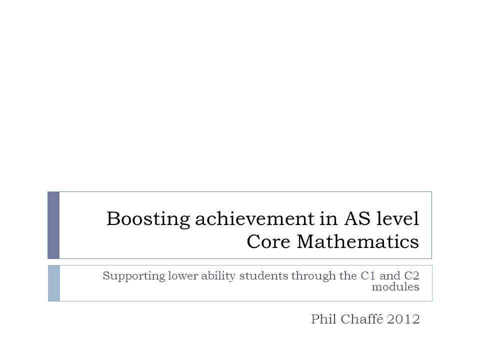 Boosting achievement in AS level Core Mathematics Supporting lower ability students through the C1 and C2 modules Phil Chaffé 2012