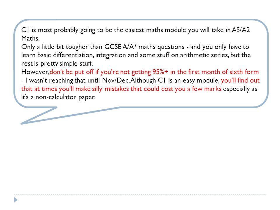 C1 is most probably going to be the easiest maths module you will take in AS/A2 Maths.