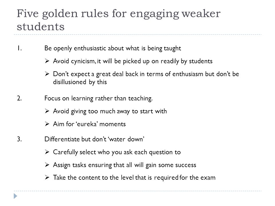 Five golden rules for engaging weaker students 1.Be openly enthusiastic about what is being taught  Avoid cynicism, it will be picked up on readily by students  Don't expect a great deal back in terms of enthusiasm but don't be disillusioned by this 2.Focus on learning rather than teaching.
