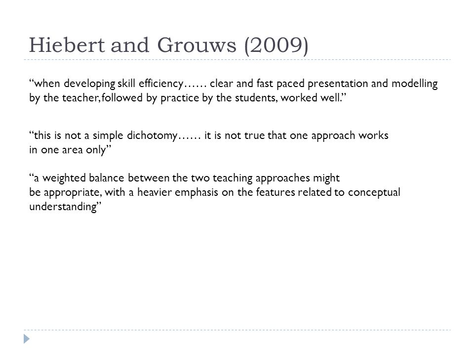 Hiebert and Grouws (2009) when developing skill efficiency…… clear and fast paced presentation and modelling by the teacher, followed by practice by the students, worked well. this is not a simple dichotomy…… it is not true that one approach works in one area only a weighted balance between the two teaching approaches might be appropriate, with a heavier emphasis on the features related to conceptual understanding