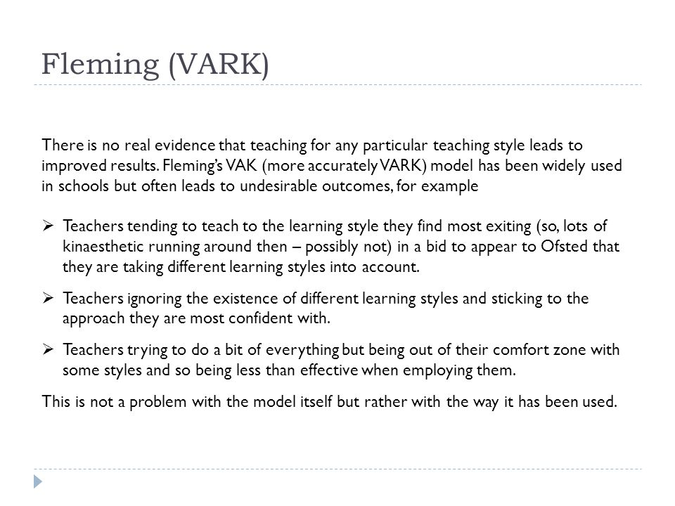 Fleming (VARK) There is no real evidence that teaching for any particular teaching style leads to improved results.