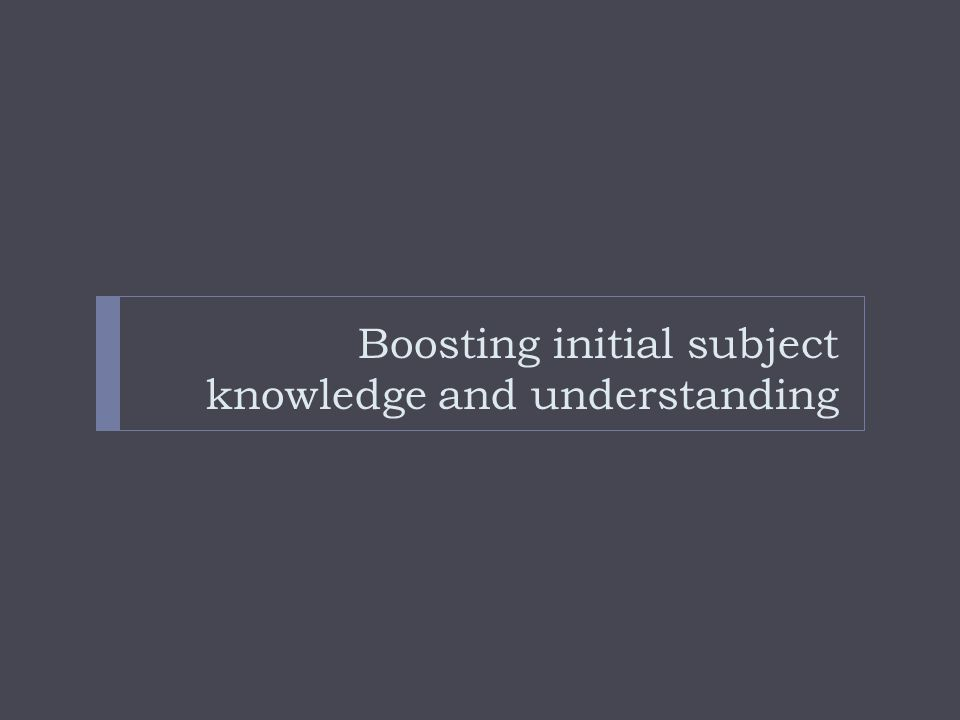 Boosting initial subject knowledge and understanding
