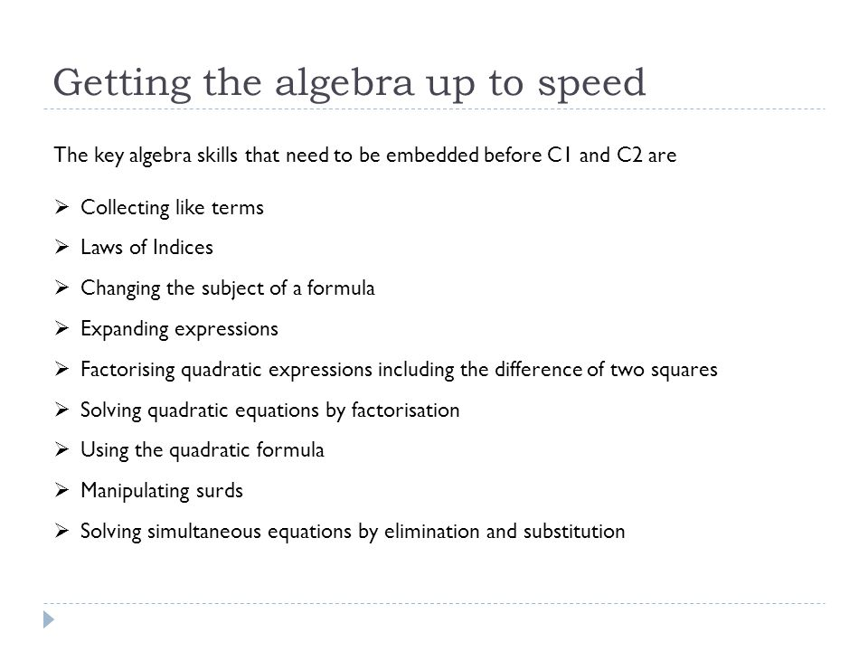 Getting the algebra up to speed The key algebra skills that need to be embedded before C1 and C2 are  Collecting like terms  Laws of Indices  Changing the subject of a formula  Expanding expressions  Factorising quadratic expressions including the difference of two squares  Solving quadratic equations by factorisation  Using the quadratic formula  Manipulating surds  Solving simultaneous equations by elimination and substitution