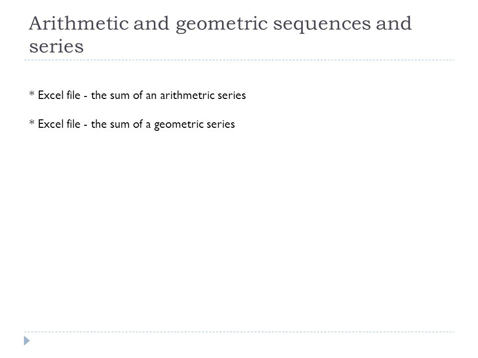 Arithmetic and geometric sequences and series * Excel file - the sum of an arithmetric series * Excel file - the sum of a geometric series