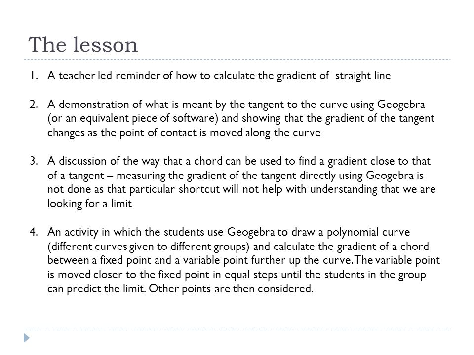 The lesson 1.A teacher led reminder of how to calculate the gradient of straight line 2.A demonstration of what is meant by the tangent to the curve using Geogebra (or an equivalent piece of software) and showing that the gradient of the tangent changes as the point of contact is moved along the curve 3.A discussion of the way that a chord can be used to find a gradient close to that of a tangent – measuring the gradient of the tangent directly using Geogebra is not done as that particular shortcut will not help with understanding that we are looking for a limit 4.An activity in which the students use Geogebra to draw a polynomial curve (different curves given to different groups) and calculate the gradient of a chord between a fixed point and a variable point further up the curve.