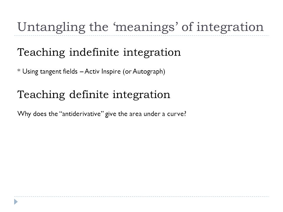 Untangling the 'meanings' of integration Teaching indefinite integration * Using tangent fields – Activ Inspire (or Autograph) Teaching definite integration Why does the antiderivative give the area under a curve?