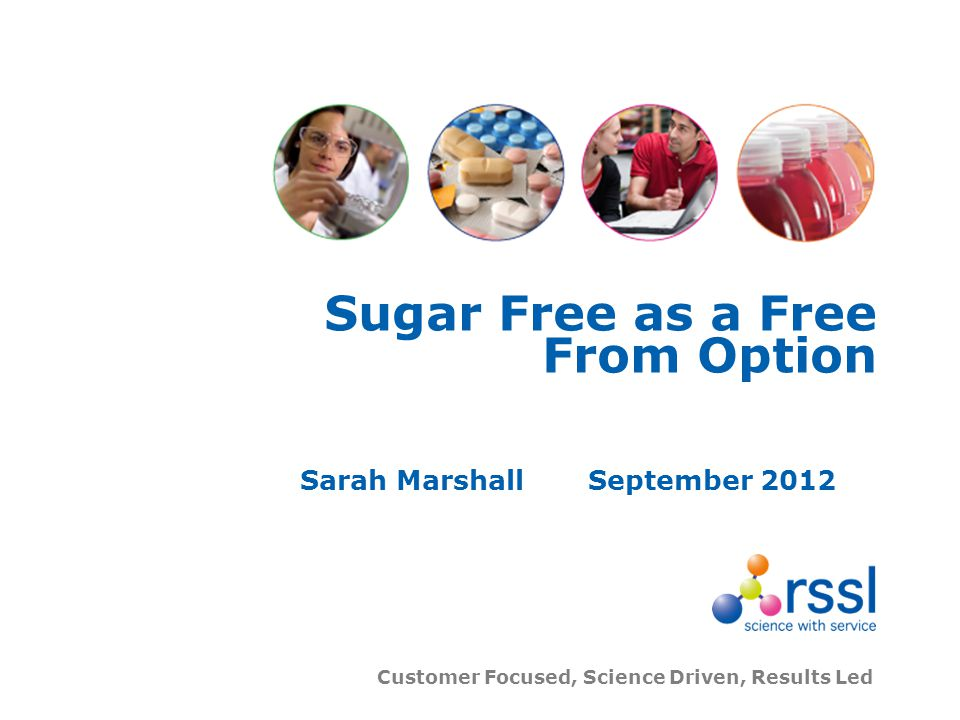 Customer Focused, Science Driven, Results Led Sugar Free as a Free From Option Sarah MarshallSeptember 2012