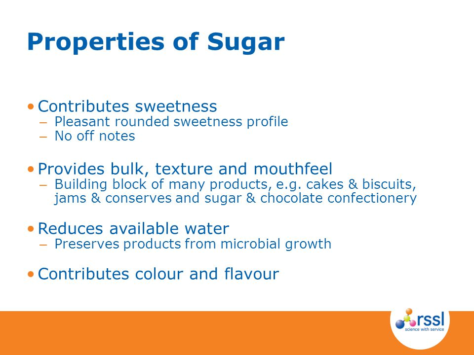 Properties of Sugar Contributes sweetness – Pleasant rounded sweetness profile – No off notes Provides bulk, texture and mouthfeel – Building block of many products, e.g.