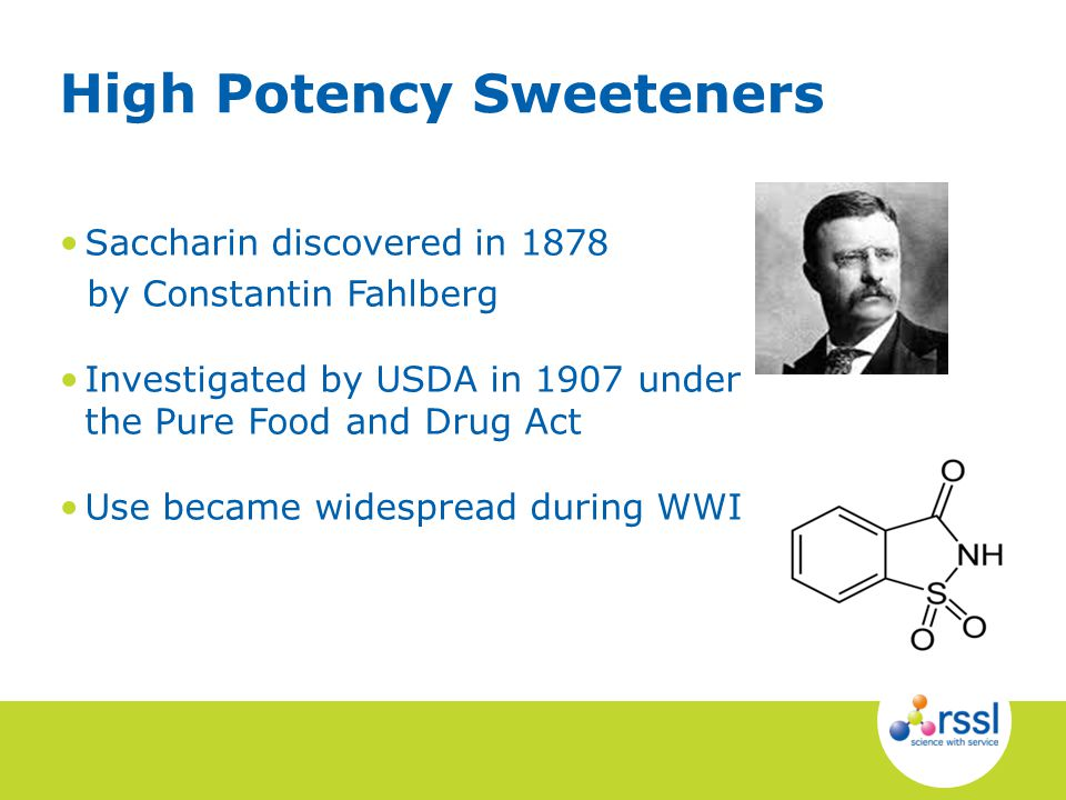 Saccharin discovered in 1878 by Constantin Fahlberg Investigated by USDA in 1907 under the Pure Food and Drug Act Use became widespread during WWI Hig