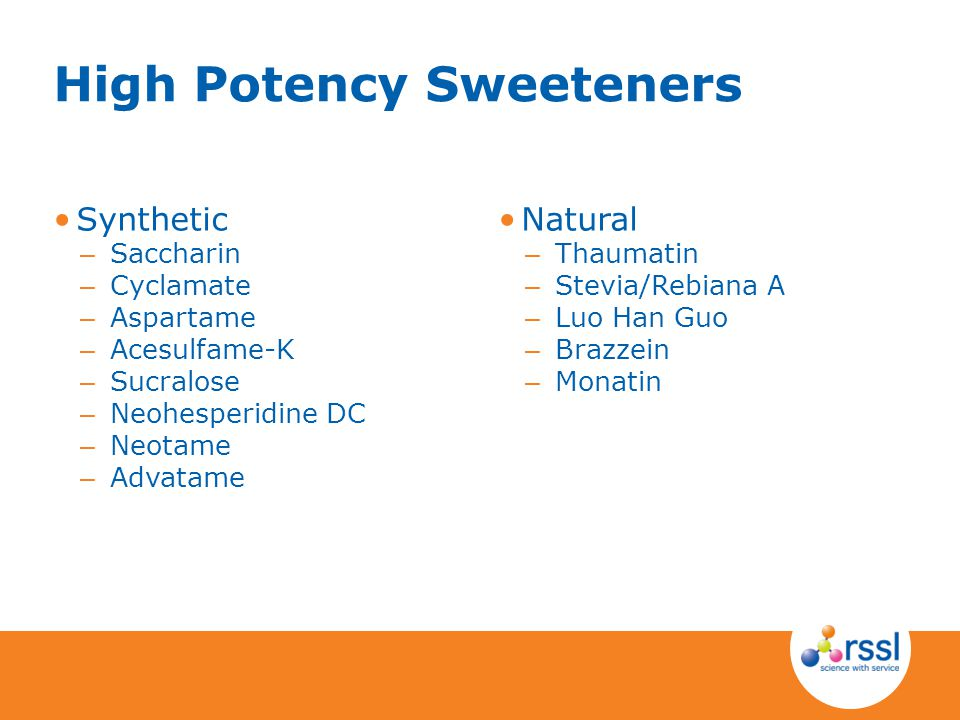 Natural – Thaumatin – Stevia/Rebiana A – Luo Han Guo – Brazzein – Monatin Synthetic – Saccharin – Cyclamate – Aspartame – Acesulfame-K – Sucralose – Neohesperidine DC – Neotame – Advatame