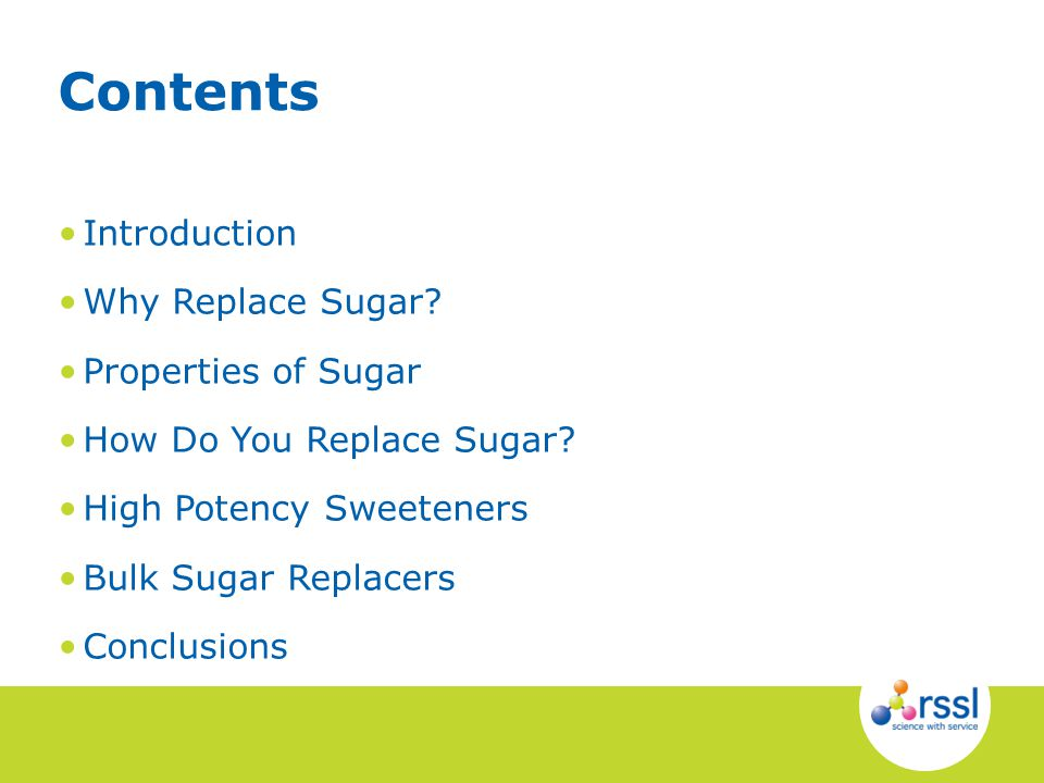 Introduction Why Replace Sugar? Properties of Sugar How Do You Replace Sugar? High Potency Sweeteners Bulk Sugar Replacers Conclusions Contents