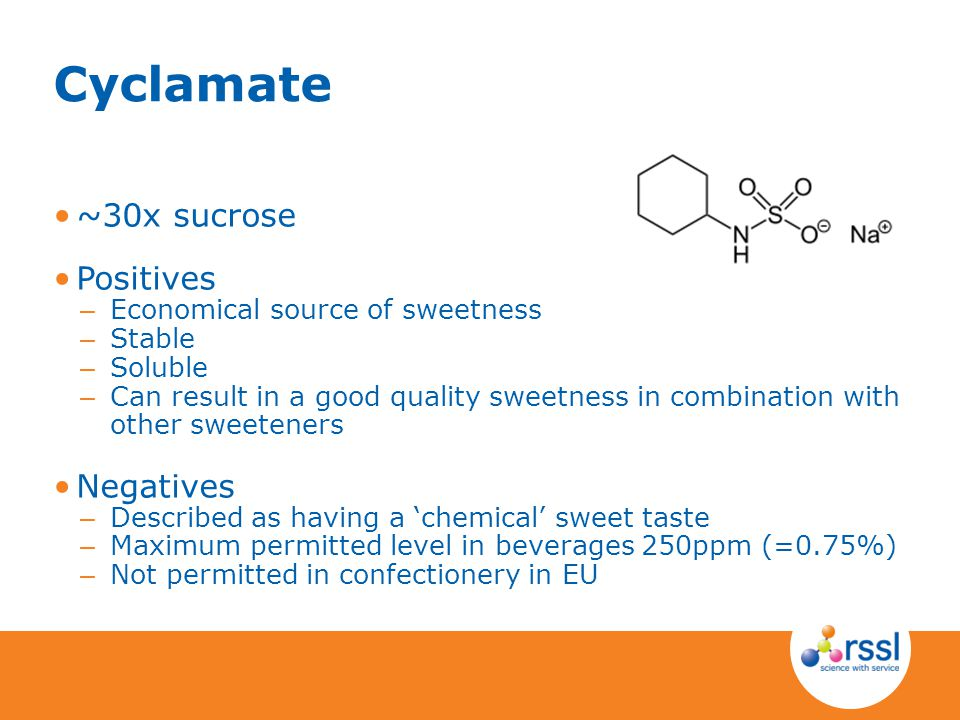 Cyclamate ~30x sucrose Positives – Economical source of sweetness – Stable – Soluble – Can result in a good quality sweetness in combination with othe