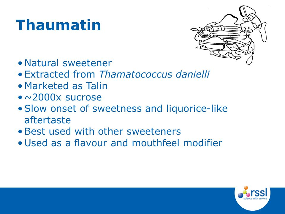 Natural sweetener Extracted from Thamatococcus danielli Marketed as Talin ~2000x sucrose Slow onset of sweetness and liquorice-like aftertaste Best used with other sweeteners Used as a flavour and mouthfeel modifier Thaumatin