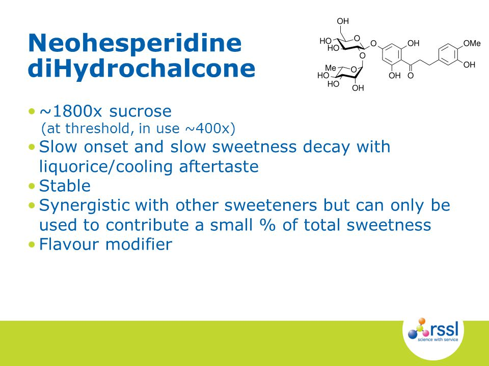~1800x sucrose (at threshold, in use ~400x) Slow onset and slow sweetness decay with liquorice/cooling aftertaste Stable Synergistic with other sweeteners but can only be used to contribute a small % of total sweetness Flavour modifier Neohesperidine diHydrochalcone
