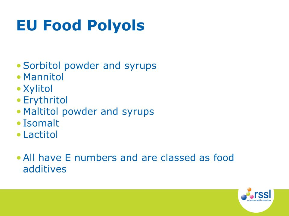 Sorbitol powder and syrups Mannitol Xylitol Erythritol Maltitol powder and syrups Isomalt Lactitol All have E numbers and are classed as food additives EU Food Polyols