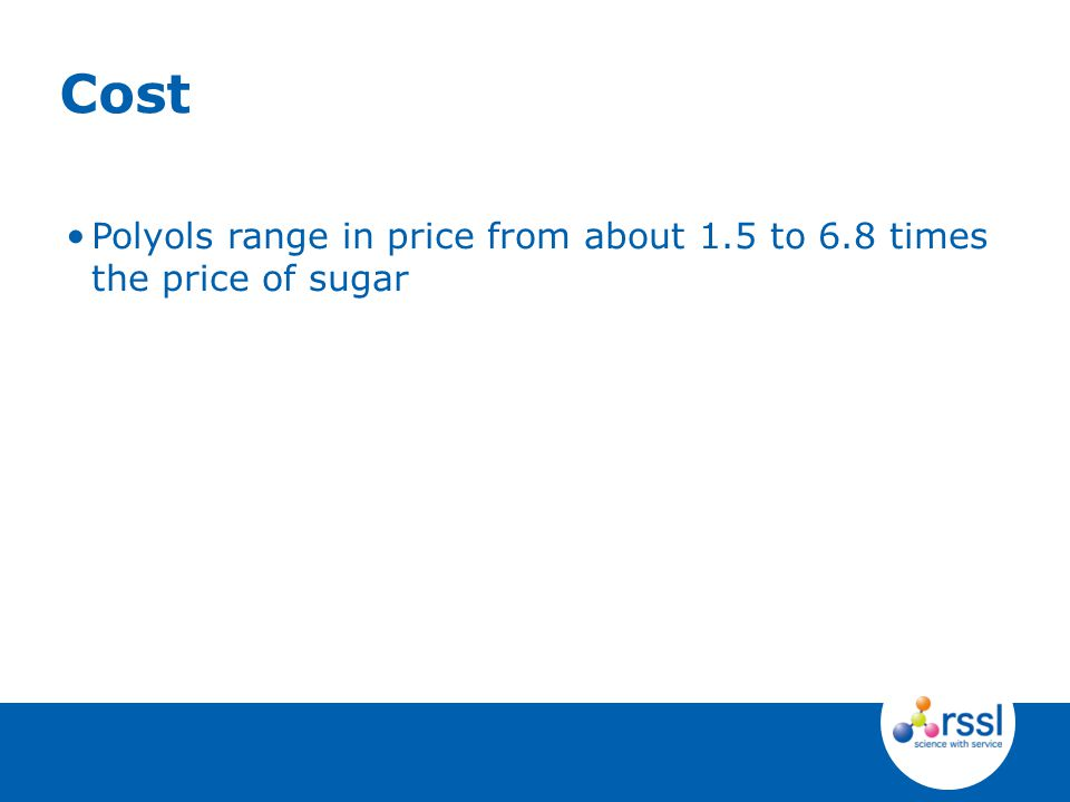 Polyols range in price from about 1.5 to 6.8 times the price of sugar Cost