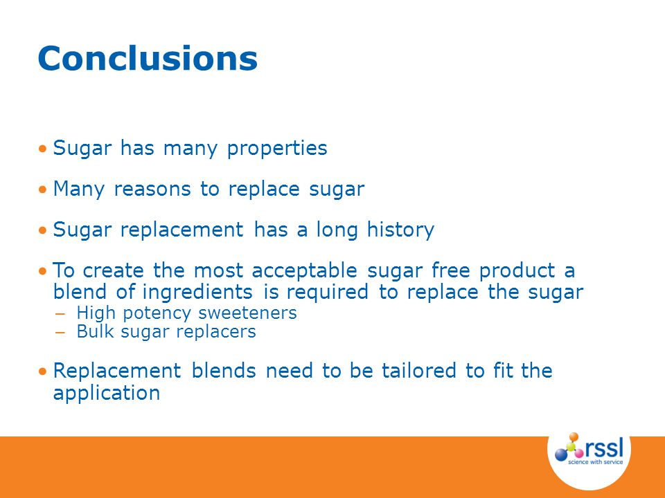 Conclusions Sugar has many properties Many reasons to replace sugar Sugar replacement has a long history To create the most acceptable sugar free prod