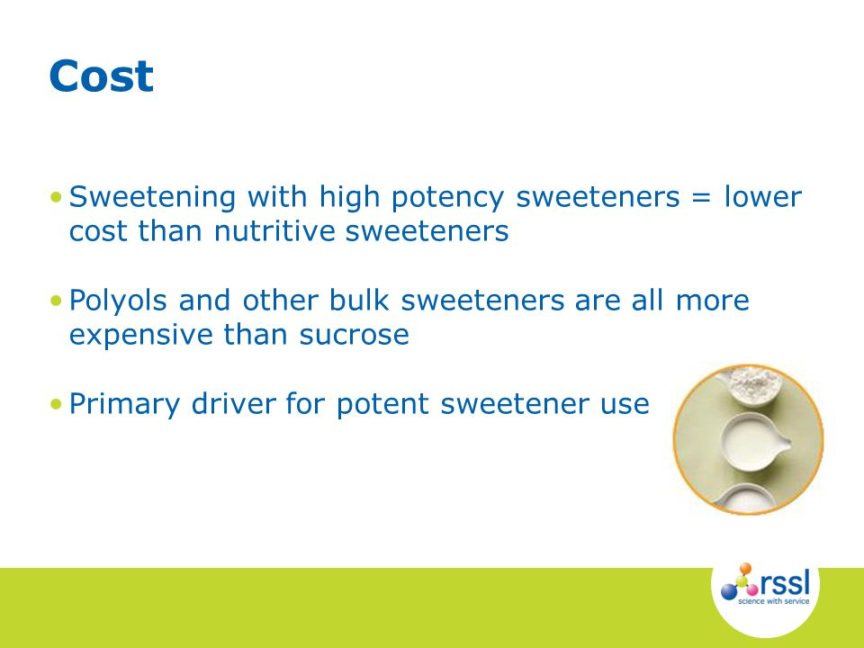 Sweetening with high potency sweeteners = lower cost than nutritive sweeteners Polyols and other bulk sweeteners are all more expensive than sucrose Primary driver for potent sweetener use Cost