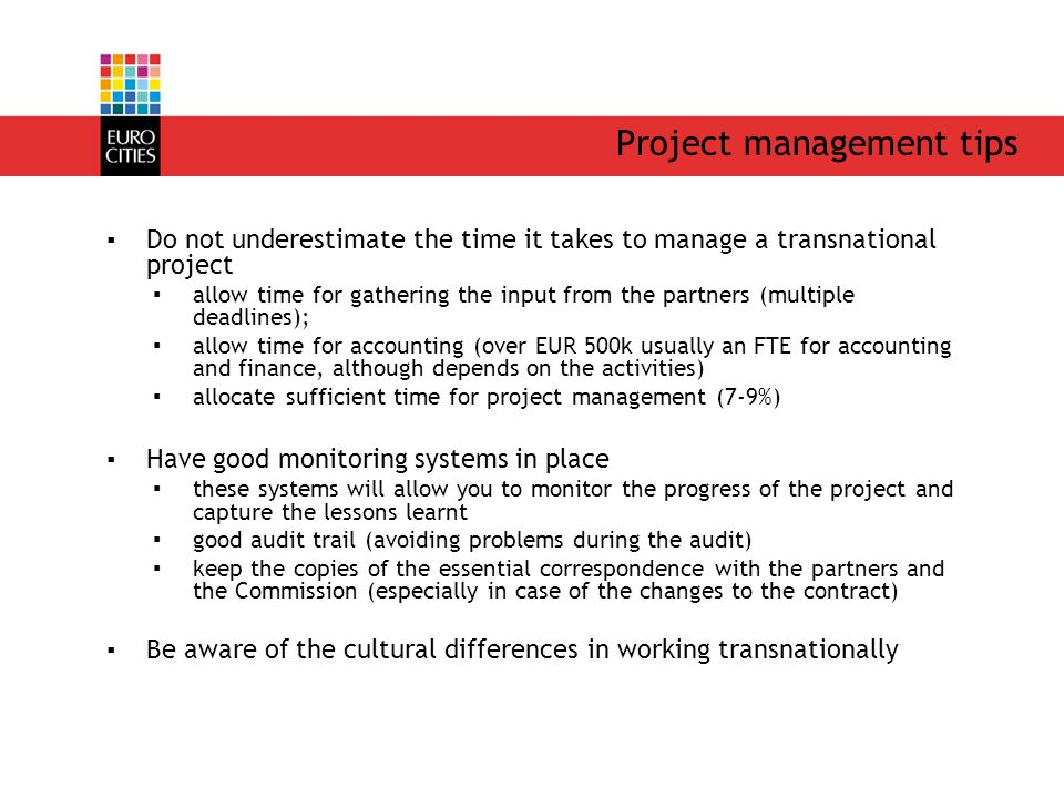 Project management tips ▪Do not underestimate the time it takes to manage a transnational project ▪allow time for gathering the input from the partners (multiple deadlines); ▪allow time for accounting (over EUR 500k usually an FTE for accounting and finance, although depends on the activities) ▪allocate sufficient time for project management (7-9%) ▪Have good monitoring systems in place ▪these systems will allow you to monitor the progress of the project and capture the lessons learnt ▪good audit trail (avoiding problems during the audit) ▪keep the copies of the essential correspondence with the partners and the Commission (especially in case of the changes to the contract) ▪Be aware of the cultural differences in working transnationally