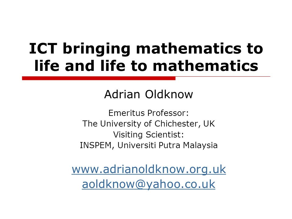 ICT bringing mathematics to life and life to mathematics Adrian Oldknow Emeritus Professor: The University of Chichester, UK Visiting Scientist: INSPEM, Universiti Putra Malaysia www.adrianoldknow.org.uk aoldknow@yahoo.co.uk
