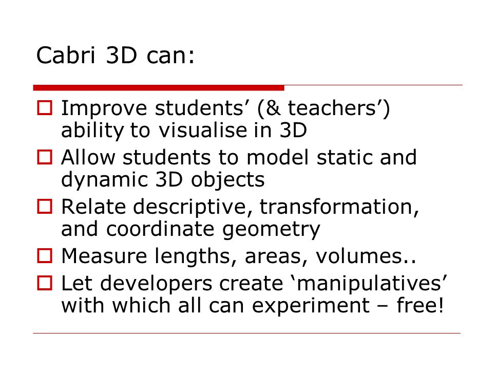 Cabri 3D can:  Improve students' (& teachers') ability to visualise in 3D  Allow students to model static and dynamic 3D objects  Relate descriptiv