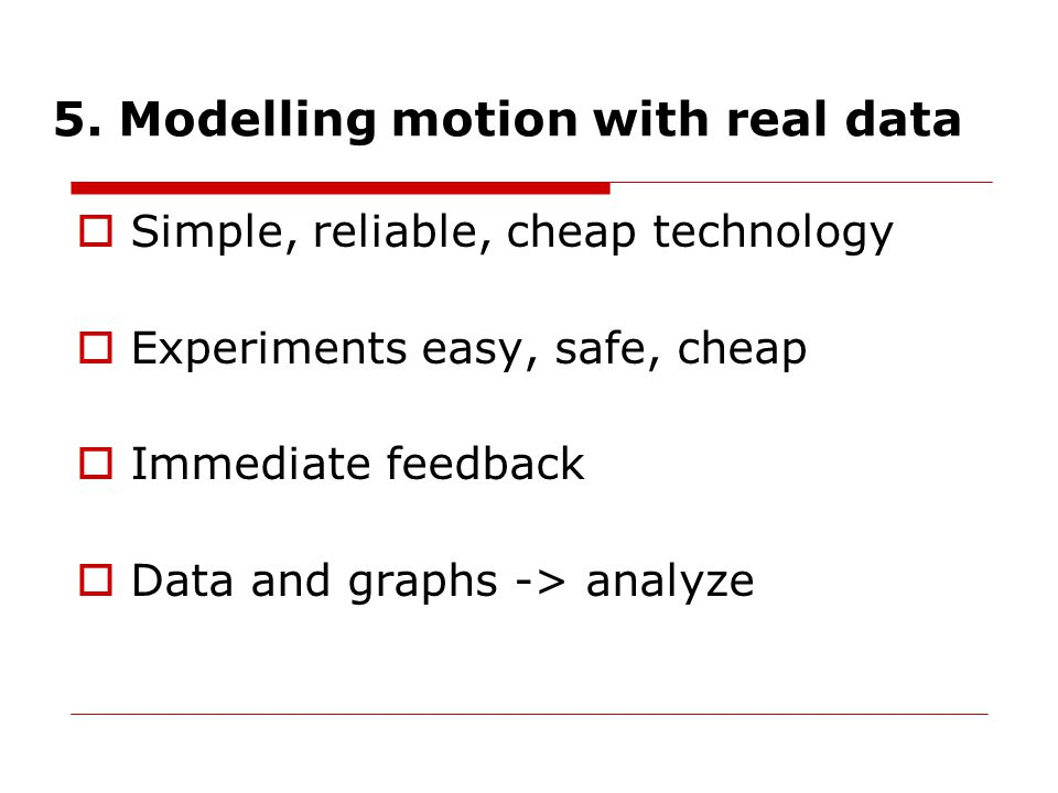 5. Modelling motion with real data  Simple, reliable, cheap technology  Experiments easy, safe, cheap  Immediate feedback  Data and graphs -> anal