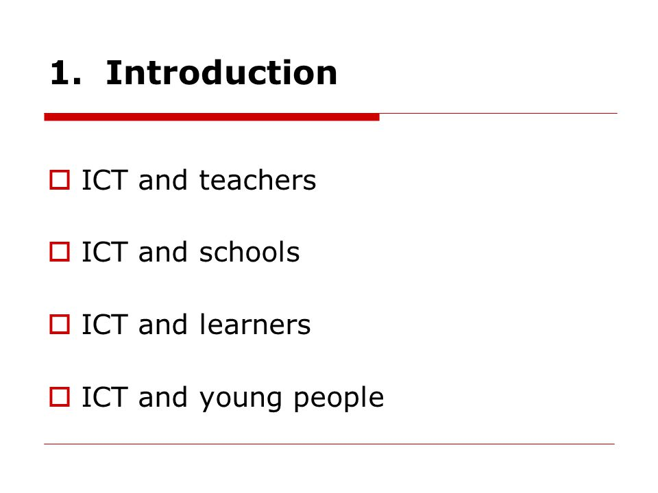 1. Introduction  ICT and teachers  ICT and schools  ICT and learners  ICT and young people