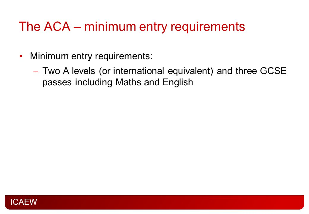 ICAEW The ACA – minimum entry requirements Minimum entry requirements: – Two A levels (or international equivalent) and three GCSE passes including Maths and English