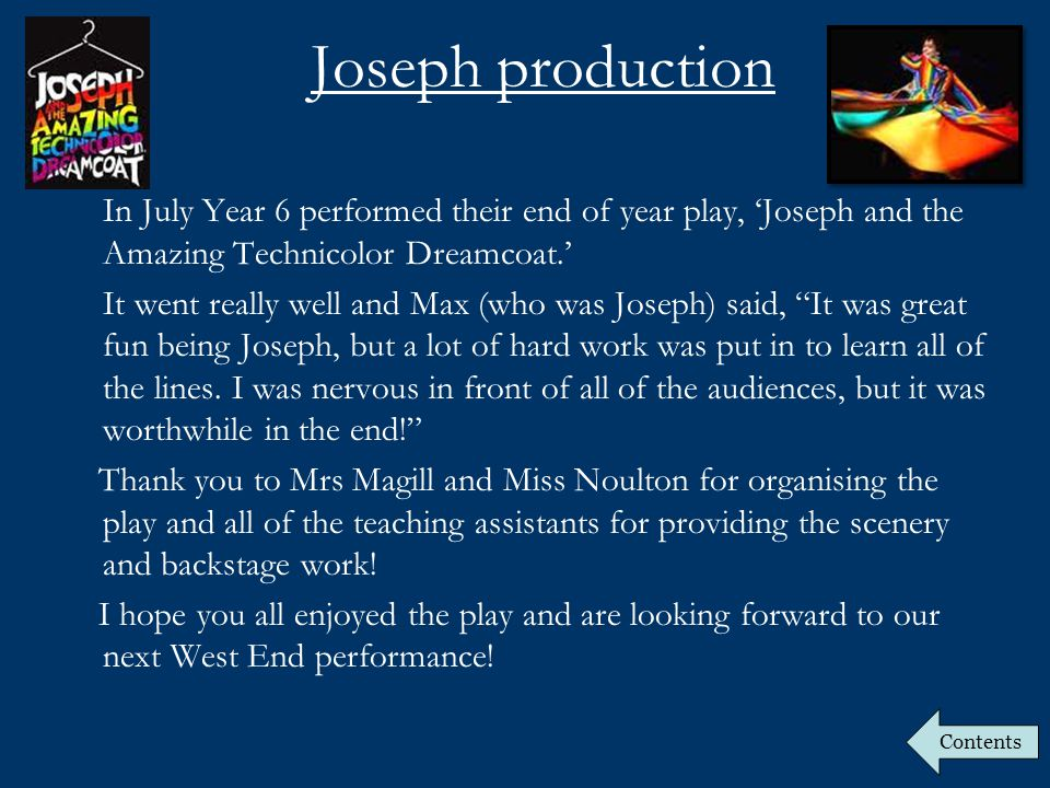 Joseph production In July Year 6 performed their end of year play, 'Joseph and the Amazing Technicolor Dreamcoat.' It went really well and Max (who was Joseph) said, It was great fun being Joseph, but a lot of hard work was put in to learn all of the lines.
