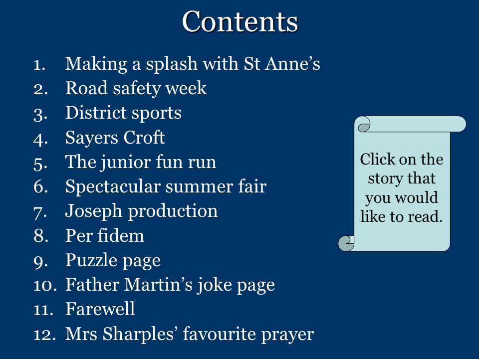 Contents 1.Making a splash with St Anne's 2.Road safety week 3.District sports 4.Sayers Croft 5.The junior fun run 6.Spectacular summer fair 7.Joseph production 8.Per fidem 9.Puzzle page 10.Father Martin's joke page 11.Farewell 12.Mrs Sharples' favourite prayer Click on the story that you would like to read.