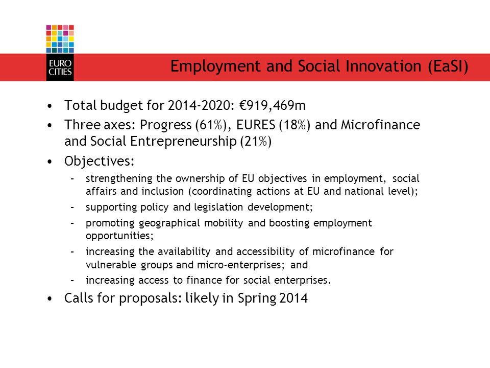 Employment and Social Innovation (EaSI) Total budget for 2014-2020: €919,469m Three axes: Progress (61%), EURES (18%) and Microfinance and Social Entrepreneurship (21%) Objectives: –strengthening the ownership of EU objectives in employment, social affairs and inclusion (coordinating actions at EU and national level); –supporting policy and legislation development; –promoting geographical mobility and boosting employment opportunities; –increasing the availability and accessibility of microfinance for vulnerable groups and micro-enterprises; and –increasing access to finance for social enterprises.