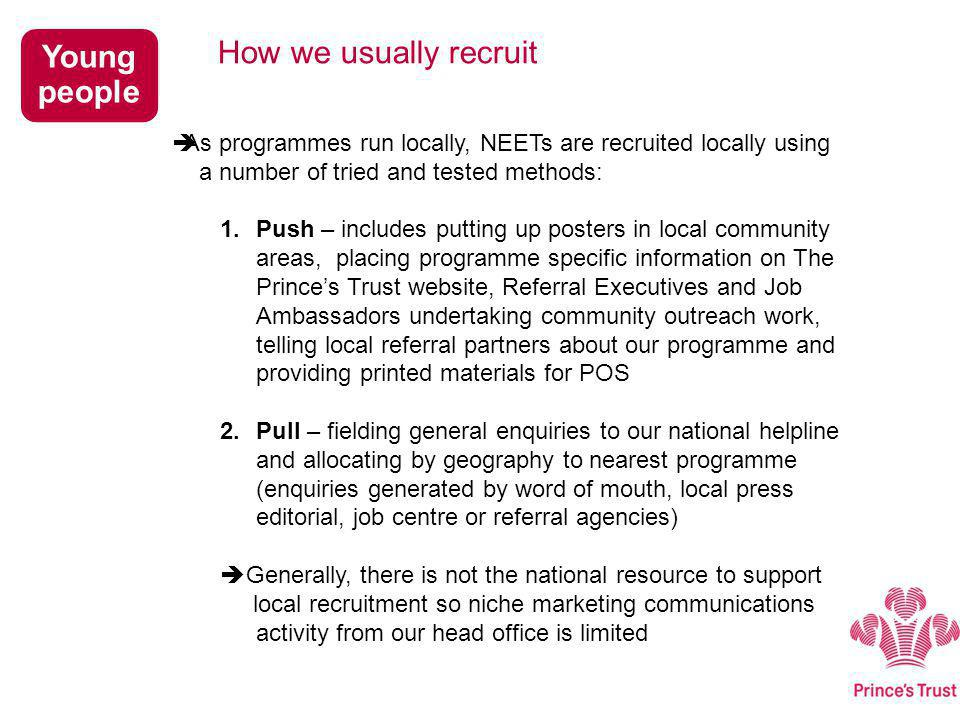  As programmes run locally, NEETs are recruited locally using a number of tried and tested methods: 1.Push – includes putting up posters in local community areas, placing programme specific information on The Prince's Trust website, Referral Executives and Job Ambassadors undertaking community outreach work, telling local referral partners about our programme and providing printed materials for POS 2.Pull – fielding general enquiries to our national helpline and allocating by geography to nearest programme (enquiries generated by word of mouth, local press editorial, job centre or referral agencies)  Generally, there is not the national resource to support local recruitment so niche marketing communications activity from our head office is limited How we usually recruit Young people