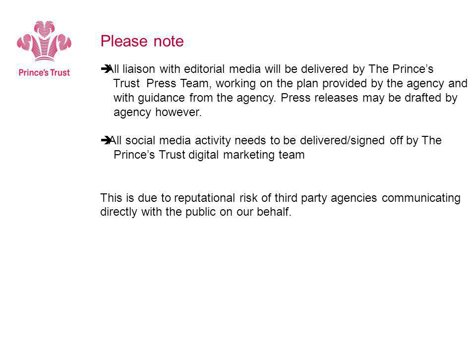  All liaison with editorial media will be delivered by The Prince's Trust Press Team, working on the plan provided by the agency and with guidance from the agency.