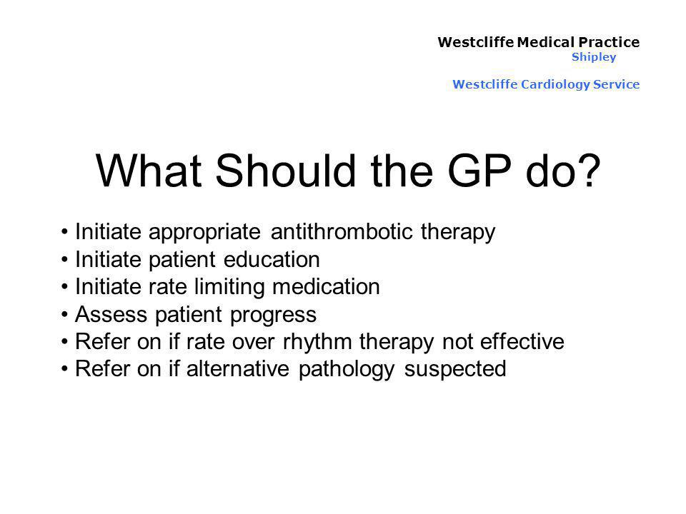 What Should the GP do? Initiate appropriate antithrombotic therapy Initiate patient education Initiate rate limiting medication Assess patient progres