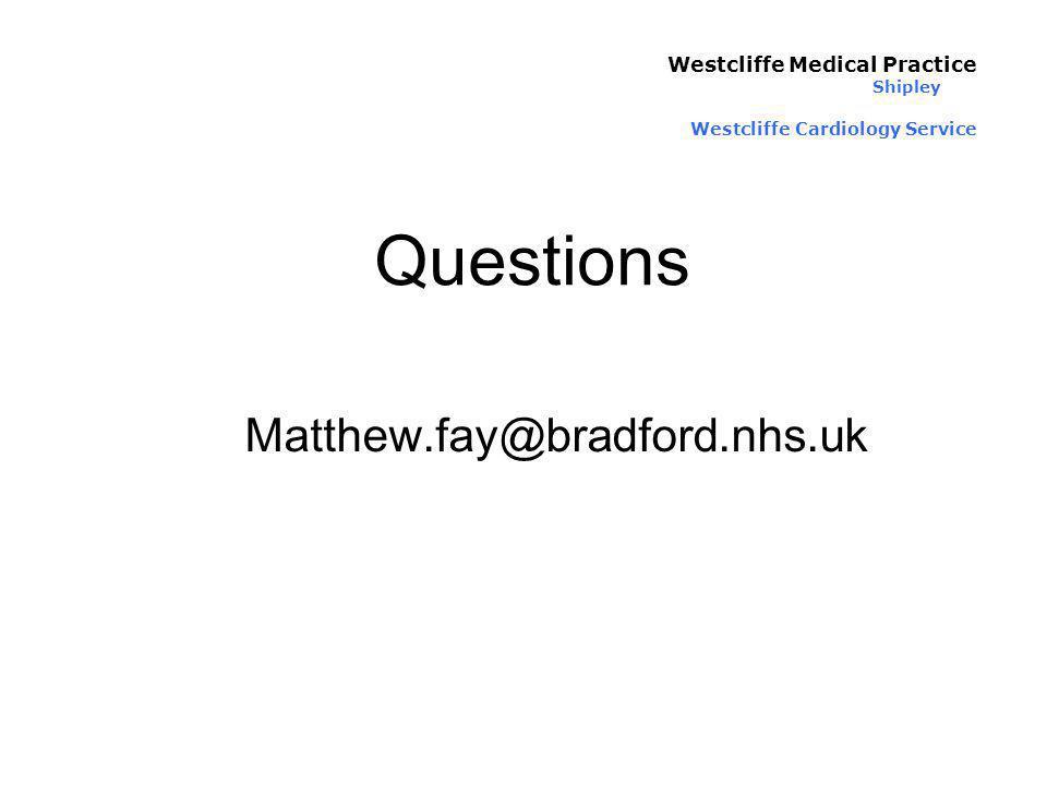 Questions Matthew.fay@bradford.nhs.uk Westcliffe Medical Practice Shipley Westcliffe Cardiology Service