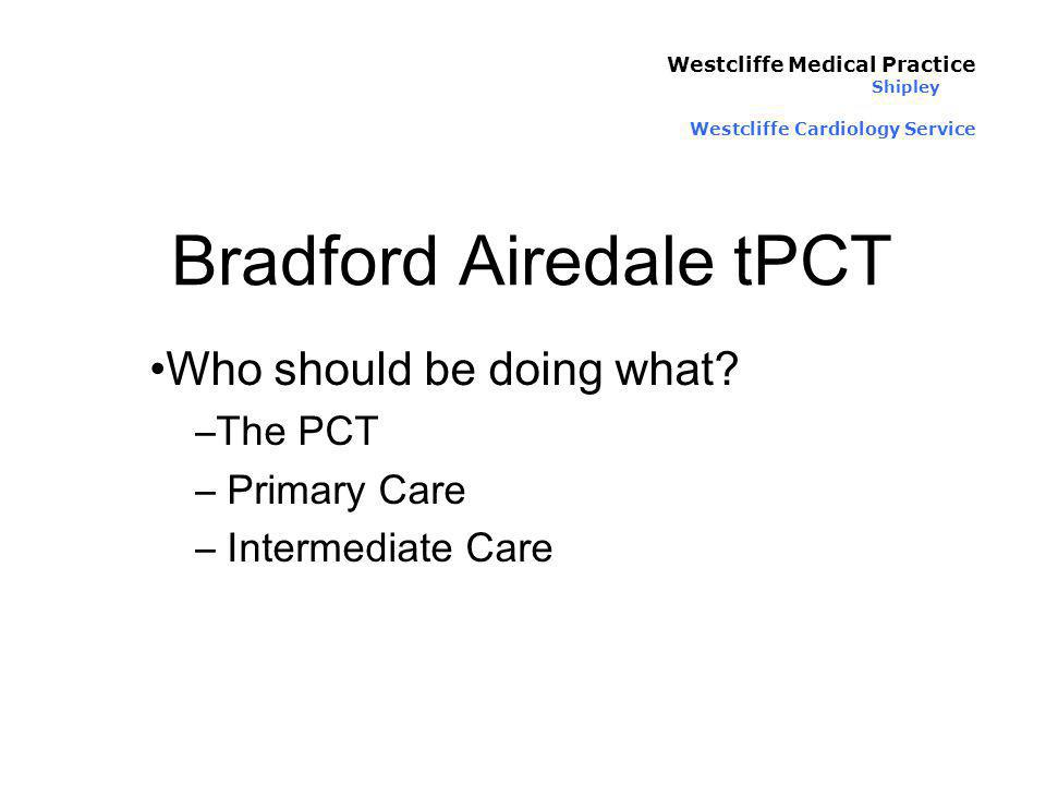 Bradford Airedale tPCT Who should be doing what? –The PCT – Primary Care – Intermediate Care Westcliffe Medical Practice Shipley Westcliffe Cardiology