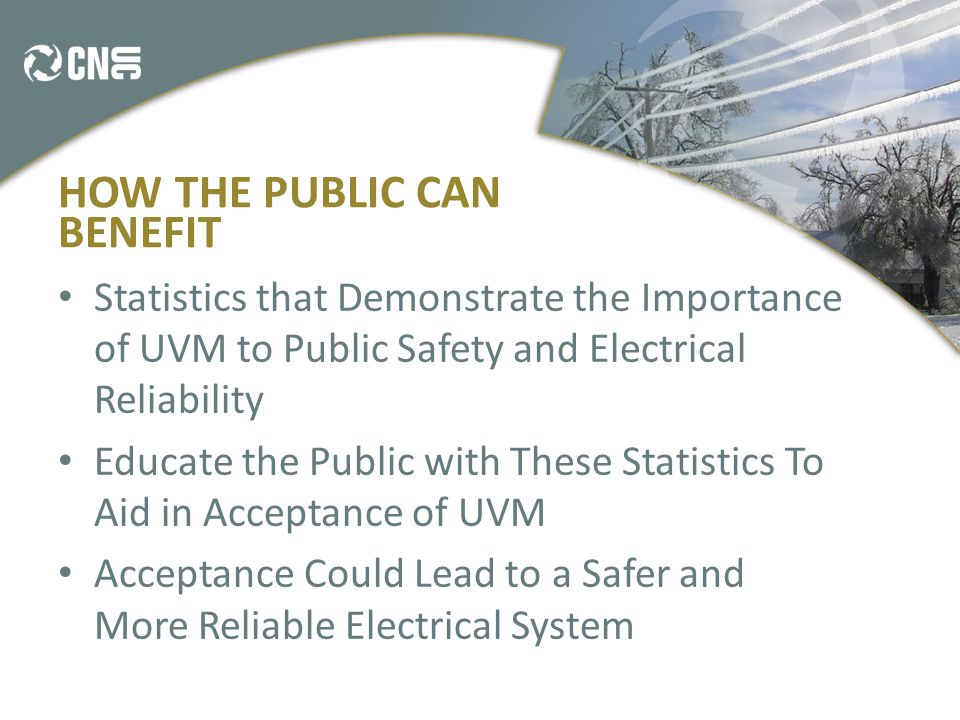 HOW THE PUBLIC CAN BENEFIT Statistics that Demonstrate the Importance of UVM to Public Safety and Electrical Reliability Educate the Public with These Statistics To Aid in Acceptance of UVM Acceptance Could Lead to a Safer and More Reliable Electrical System