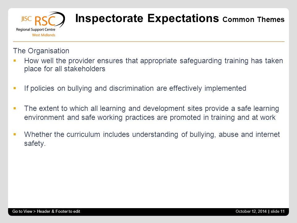 Inspectorate Expectations Common Themes The Organisation  How well the provider ensures that appropriate safeguarding training has taken place for all stakeholders  If policies on bullying and discrimination are effectively implemented  The extent to which all learning and development sites provide a safe learning environment and safe working practices are promoted in training and at work  Whether the curriculum includes understanding of bullying, abuse and internet safety.